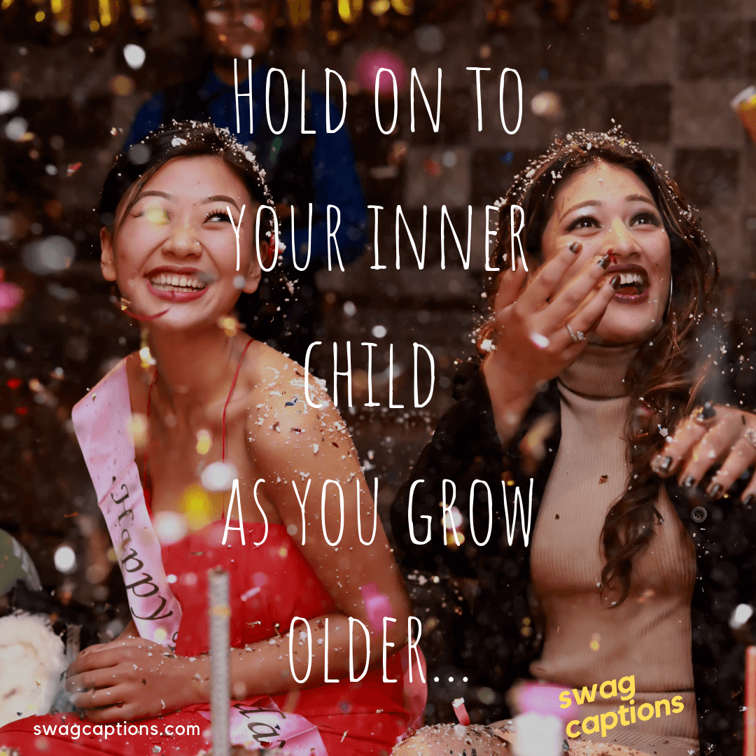 Hold on to your inner child as you grow older - birthday captions