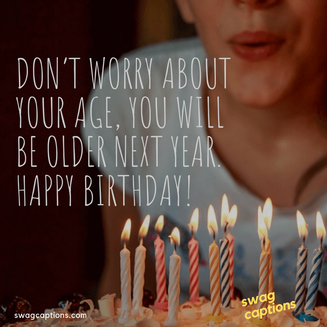 Don't worry about your age, you will be older next year. Happy birthday - birthday captions